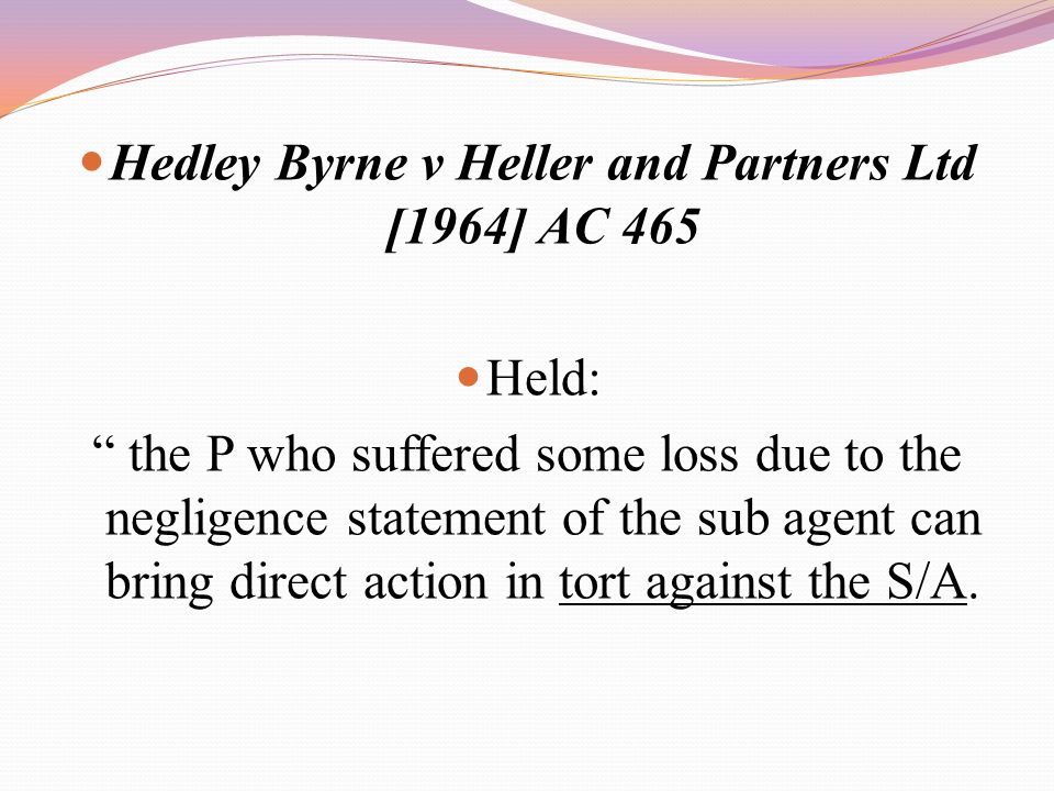 "Hedley Byrne v Heller and Partners Ltd [1964] AC 465 Held: "" the P who suffered some loss due to the negligence statement of the sub agent can bring d"