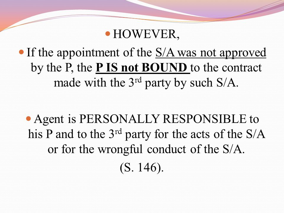 HOWEVER, If the appointment of the S/A was not approved by the P, the P IS not BOUND to the contract made with the 3 rd party by such S/A.