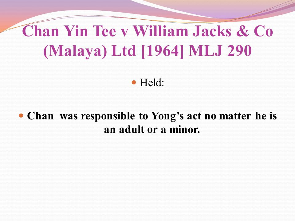 Chan Yin Tee v William Jacks & Co (Malaya) Ltd [1964] MLJ 290 Held: Chan was responsible to Yong's act no matter he is an adult or a minor.