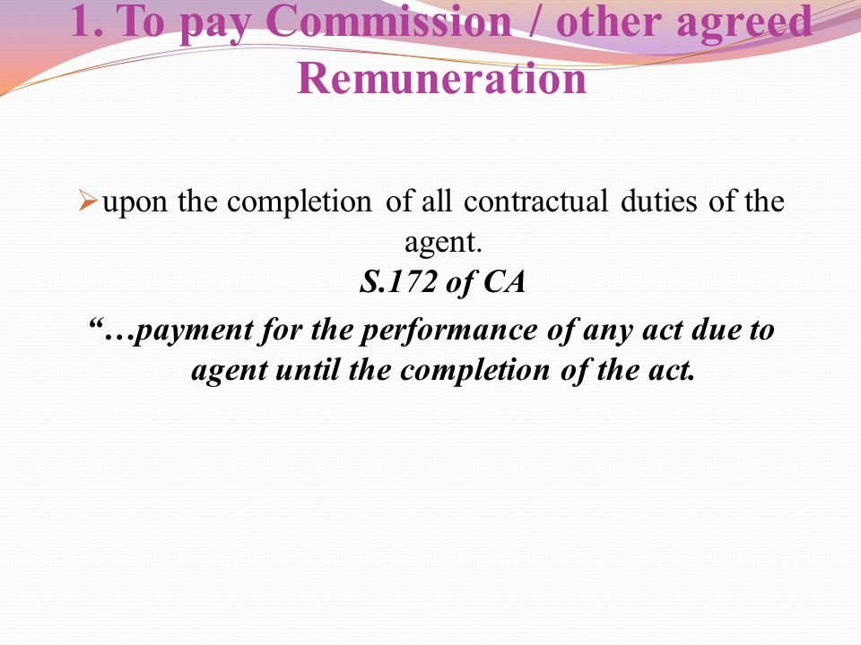 "1. To pay Commission / other agreed Remuneration  upon the completion of all contractual duties of the agent. S.172 of CA ""…payment for the performan"