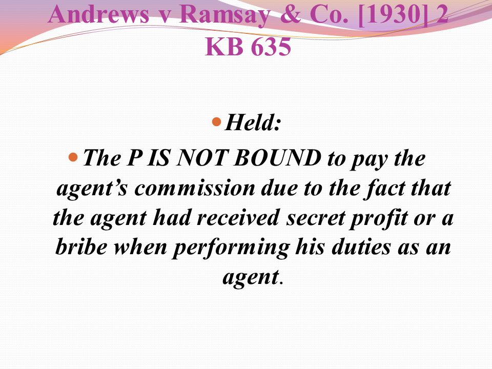 Andrews v Ramsay & Co. [1930] 2 KB 635 Held: The P IS NOT BOUND to pay the agent's commission due to the fact that the agent had received secret profi