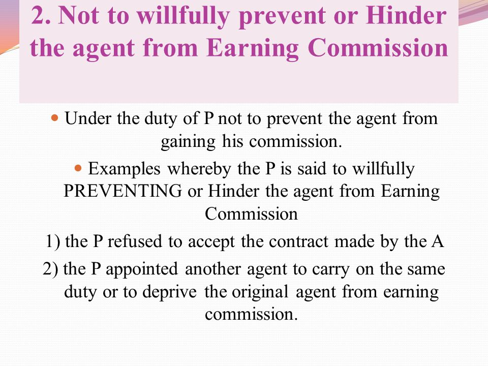 2. Not to willfully prevent or Hinder the agent from Earning Commission Under the duty of P not to prevent the agent from gaining his commission. Exam
