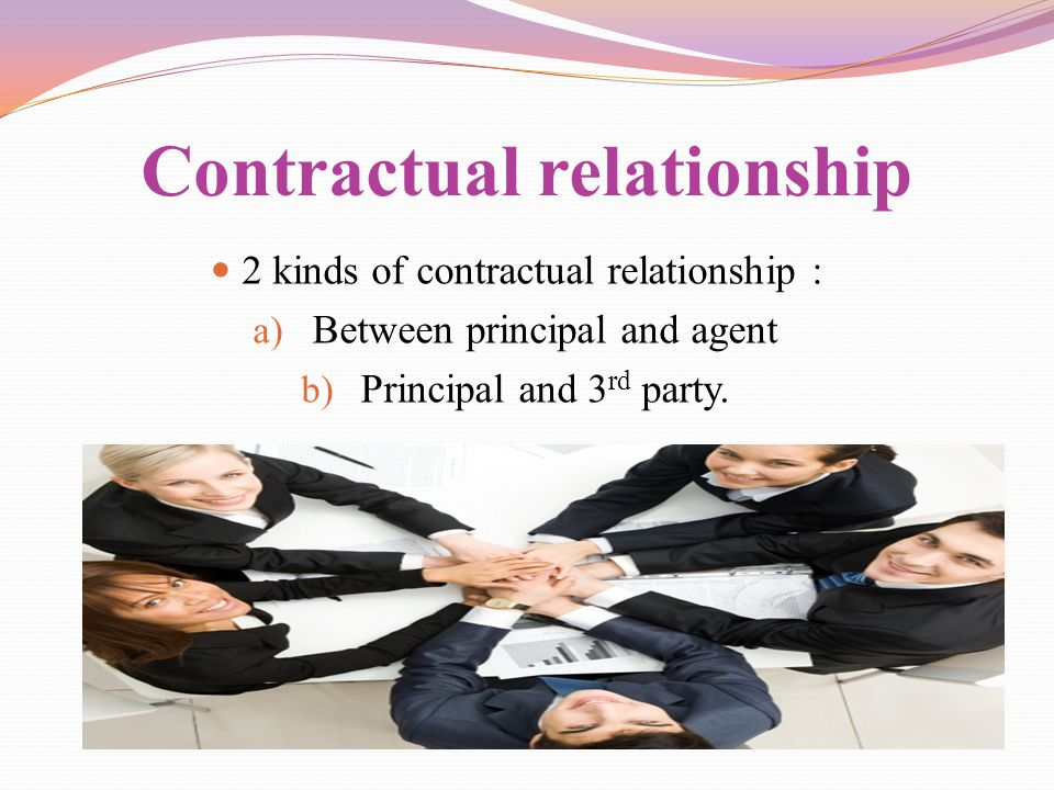 Contractual relationship 2 kinds of contractual relationship : a) Between principal and agent b) Principal and 3 rd party.
