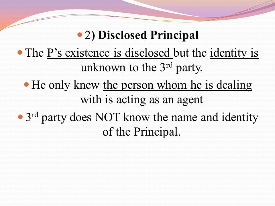 2) Disclosed Principal The P's existence is disclosed but the identity is unknown to the 3 rd party. He only knew the person whom he is dealing with i