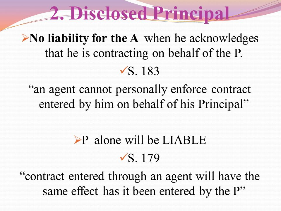 "2. Disclosed Principal  No liability for the A when he acknowledges that he is contracting on behalf of the P. S. 183 ""an agent cannot personally enf"