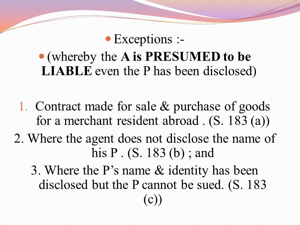 Exceptions :- (whereby the A is PRESUMED to be LIABLE even the P has been disclosed) 1.