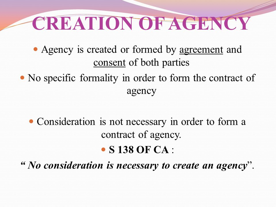 Agency is created or formed by agreement and consent of both parties No specific formality in order to form the contract of agency Consideration is no