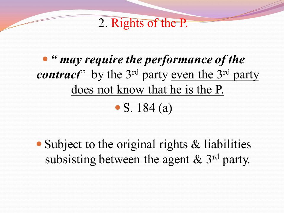 "2. Rights of the P. "" may require the performance of the contract"" by the 3 rd party even the 3 rd party does not know that he is the P. S. 184 (a) Su"