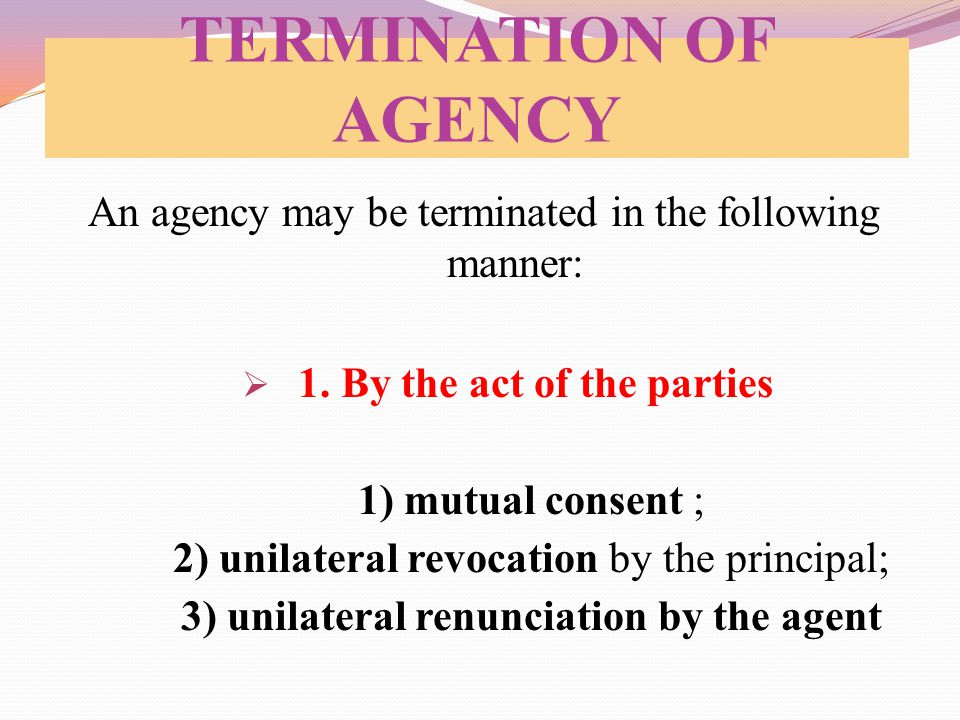 TERMINATION OF AGENCY An agency may be terminated in the following manner:  1. By the act of the parties 1) mutual consent ; 2) unilateral revocation