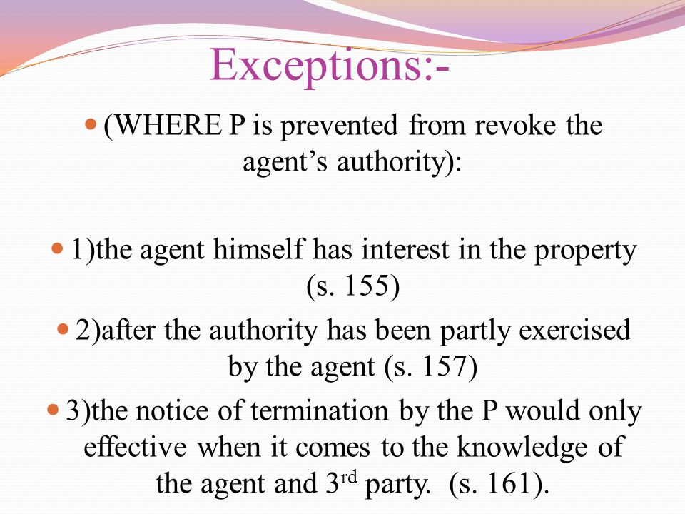 Exceptions:- (WHERE P is prevented from revoke the agent's authority): 1)the agent himself has interest in the property (s. 155) 2)after the authority