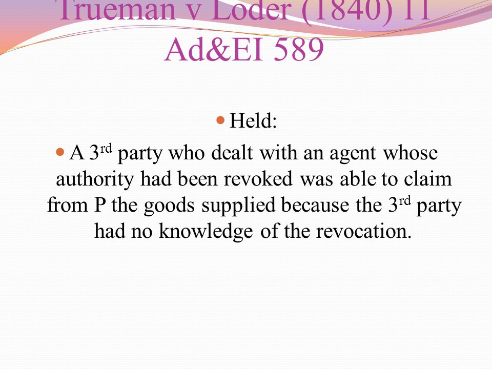Trueman v Loder (1840) 11 Ad&EI 589 Held: A 3 rd party who dealt with an agent whose authority had been revoked was able to claim from P the goods sup