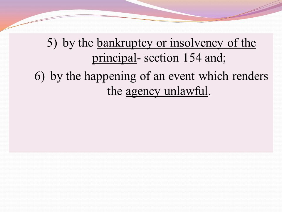 5)by the bankruptcy or insolvency of the principal- section 154 and; 6)by the happening of an event which renders the agency unlawful.