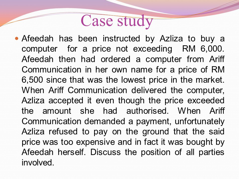 Case study Afeedah has been instructed by Azliza to buy a computer for a price not exceeding RM 6,000. Afeedah then had ordered a computer from Ariff