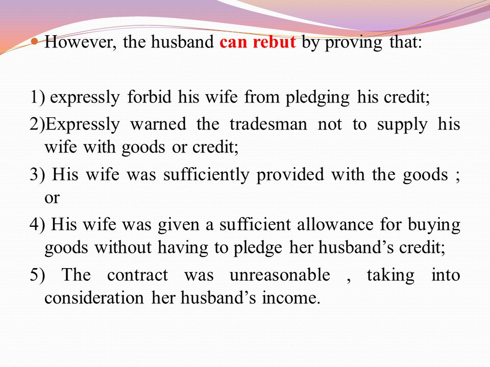 However, the husband can rebut by proving that: 1) expressly forbid his wife from pledging his credit; 2)Expressly warned the tradesman not to supply