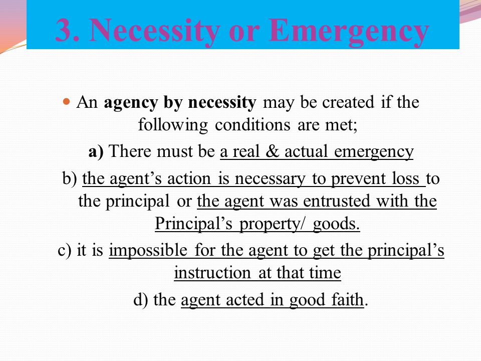 3. Necessity or Emergency An agency by necessity may be created if the following conditions are met; a) There must be a real & actual emergency b) the