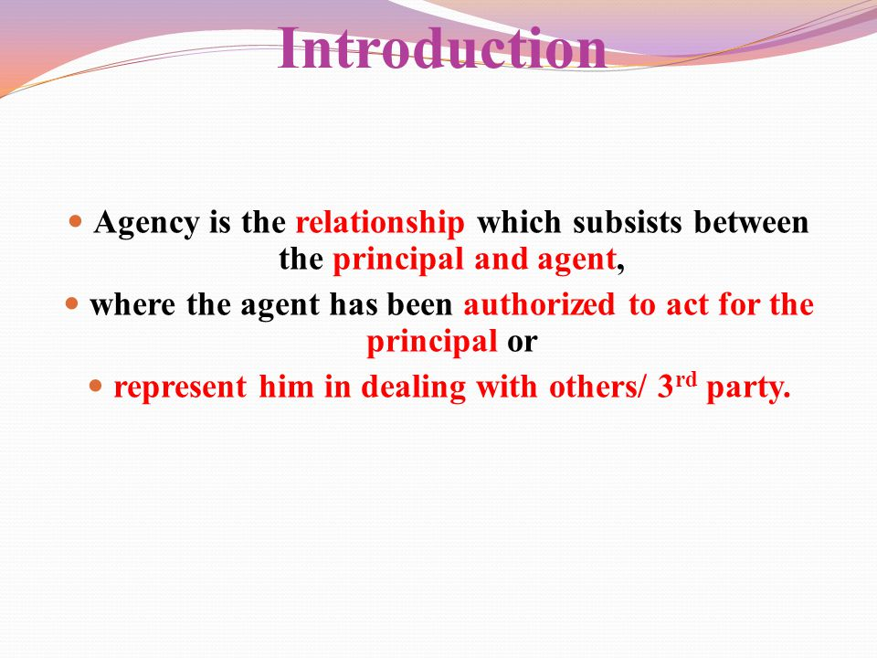 Introduction Agency is the relationship which subsists between the principal and agent, where the agent has been authorized to act for the principal o
