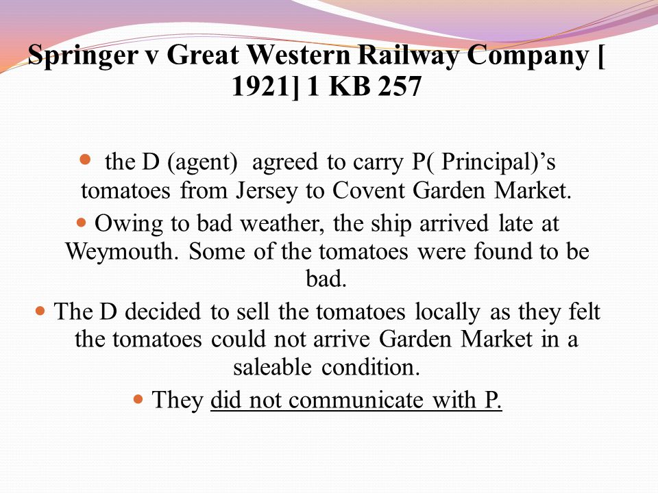 Springer v Great Western Railway Company [ 1921] 1 KB 257 the D (agent) agreed to carry P( Principal)'s tomatoes from Jersey to Covent Garden Market.