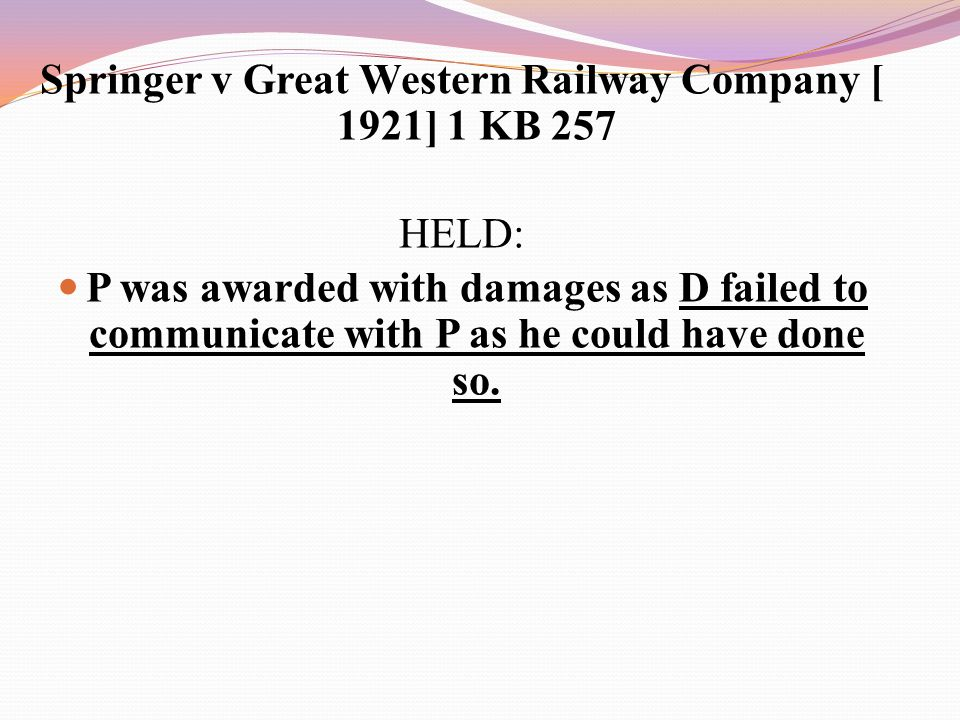 Springer v Great Western Railway Company [ 1921] 1 KB 257 HELD: P was awarded with damages as D failed to communicate with P as he could have done so.