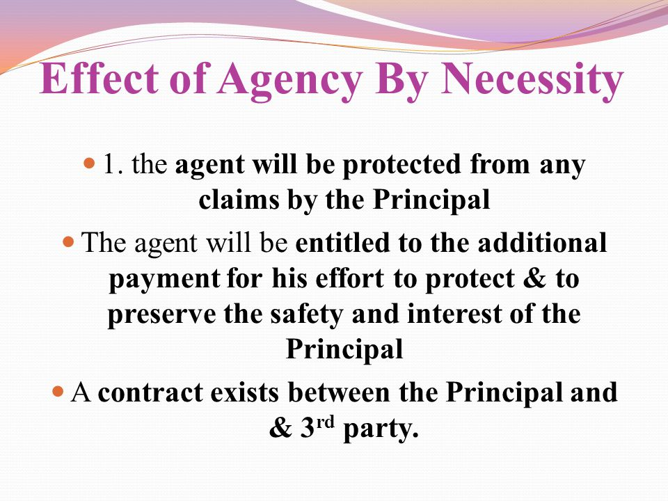Effect of Agency By Necessity 1. the agent will be protected from any claims by the Principal The agent will be entitled to the additional payment for