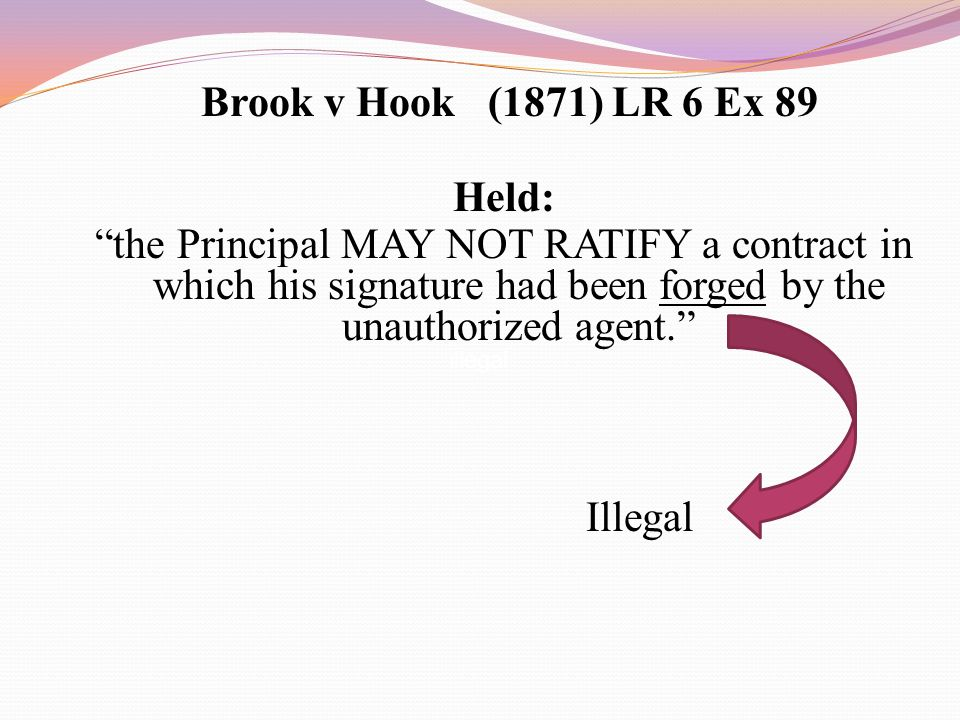 "Brook v Hook (1871) LR 6 Ex 89 Held: ""the Principal MAY NOT RATIFY a contract in which his signature had been forged by the unauthorized agent."" Illeg"