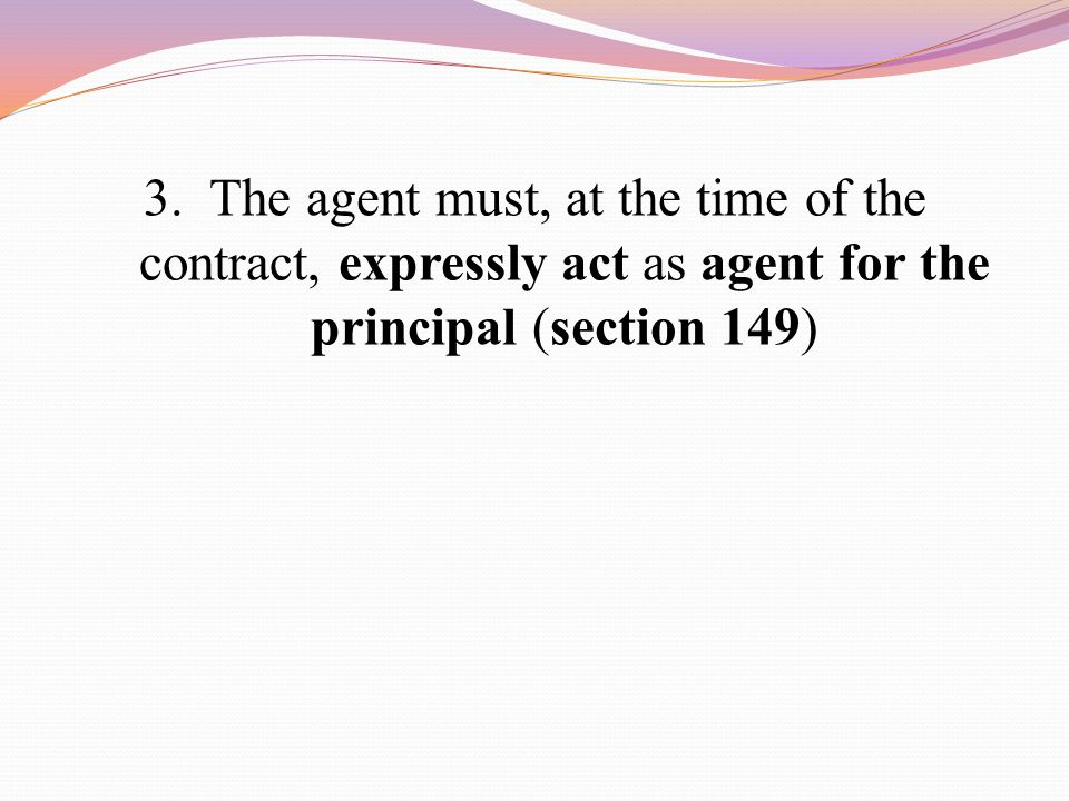3. The agent must, at the time of the contract, expressly act as agent for the principal (section 149)