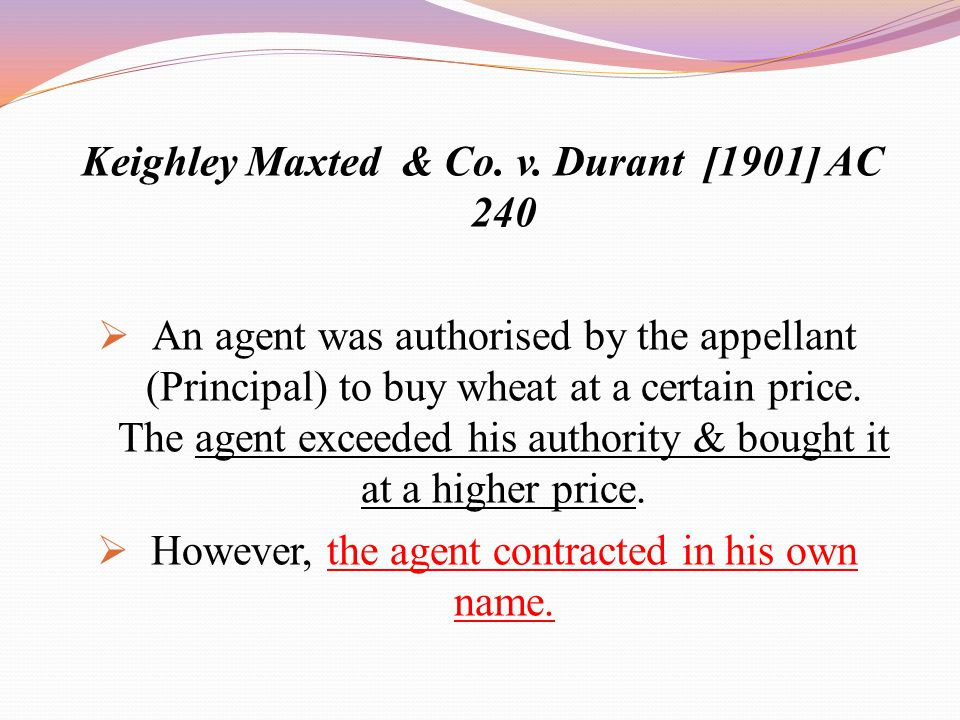 Keighley Maxted & Co. v. Durant [1901] AC 240  An agent was authorised by the appellant (Principal) to buy wheat at a certain price. The agent exceed
