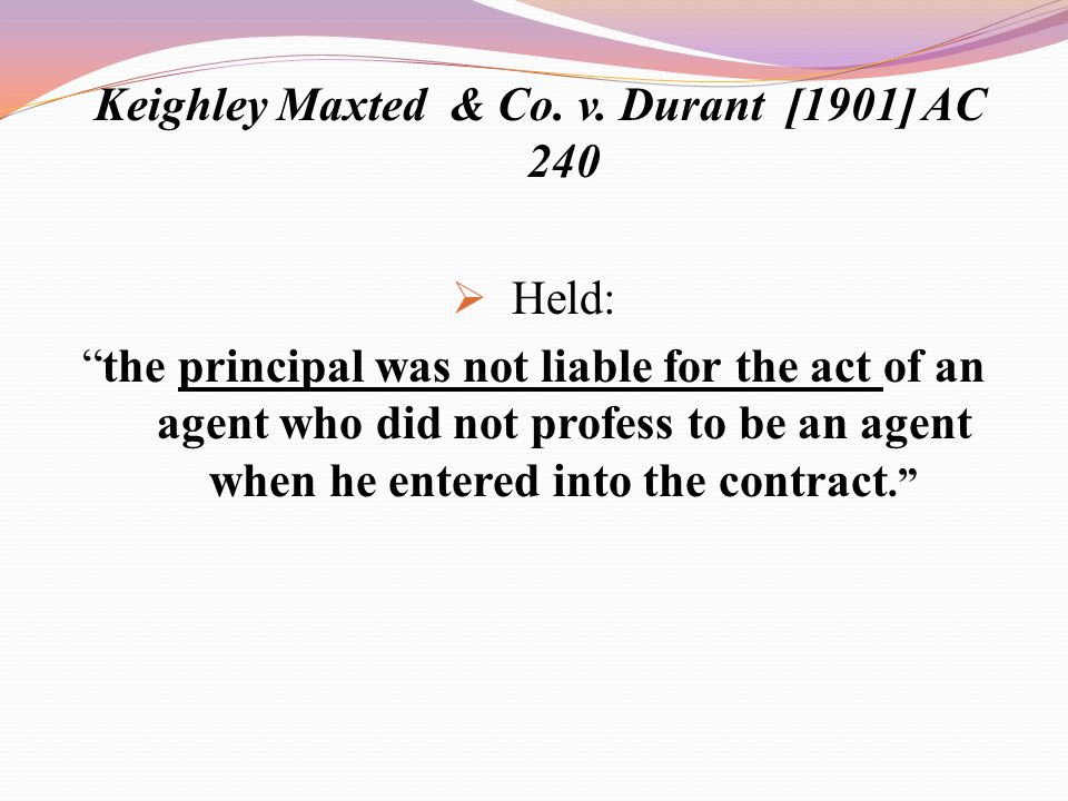 "Keighley Maxted & Co. v. Durant [1901] AC 240  Held: ""the principal was not liable for the act of an agent who did not profess to be an agent when he"