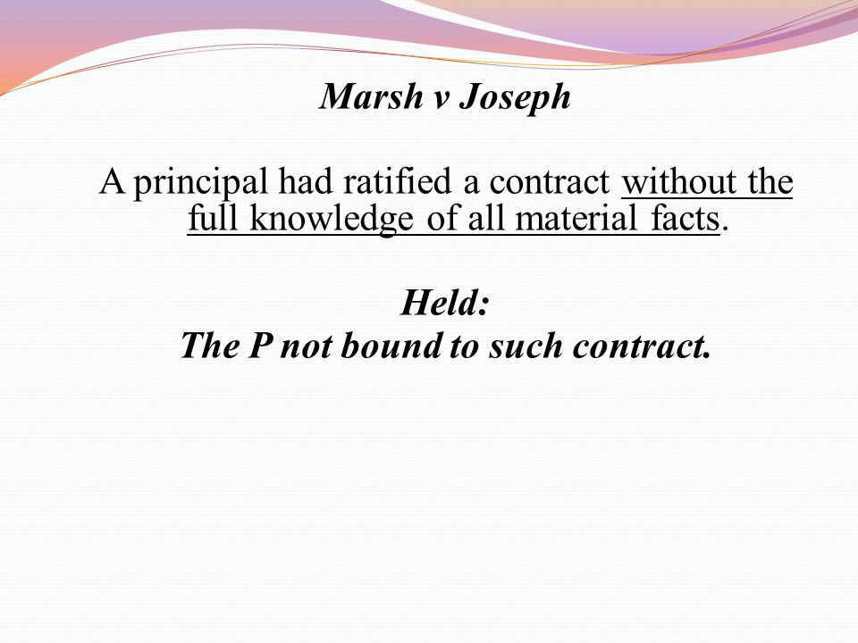 Marsh v Joseph A principal had ratified a contract without the full knowledge of all material facts. Held: The P not bound to such contract.