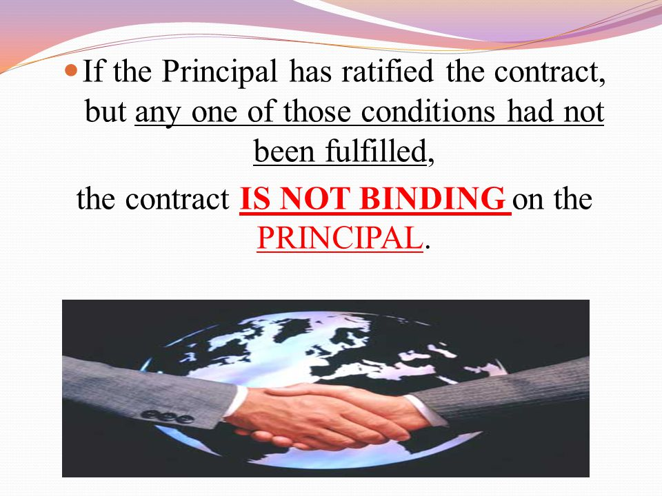 If the Principal has ratified the contract, but any one of those conditions had not been fulfilled, the contract IS NOT BINDING on the PRINCIPAL.