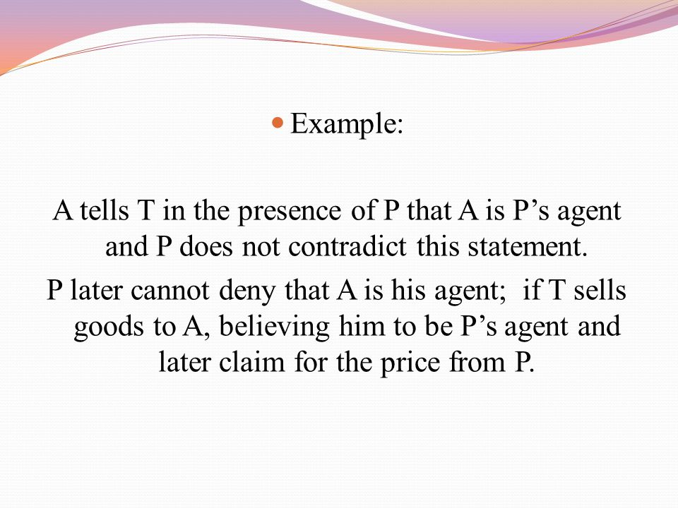 Example: A tells T in the presence of P that A is P's agent and P does not contradict this statement. P later cannot deny that A is his agent; if T se
