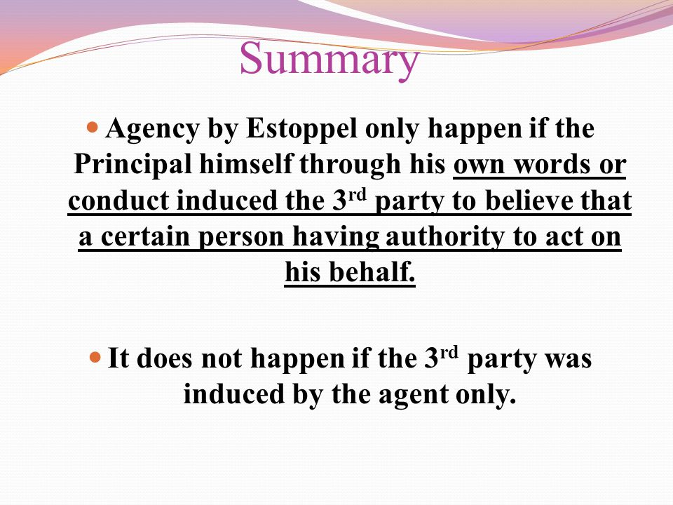 Summary Agency by Estoppel only happen if the Principal himself through his own words or conduct induced the 3 rd party to believe that a certain pers