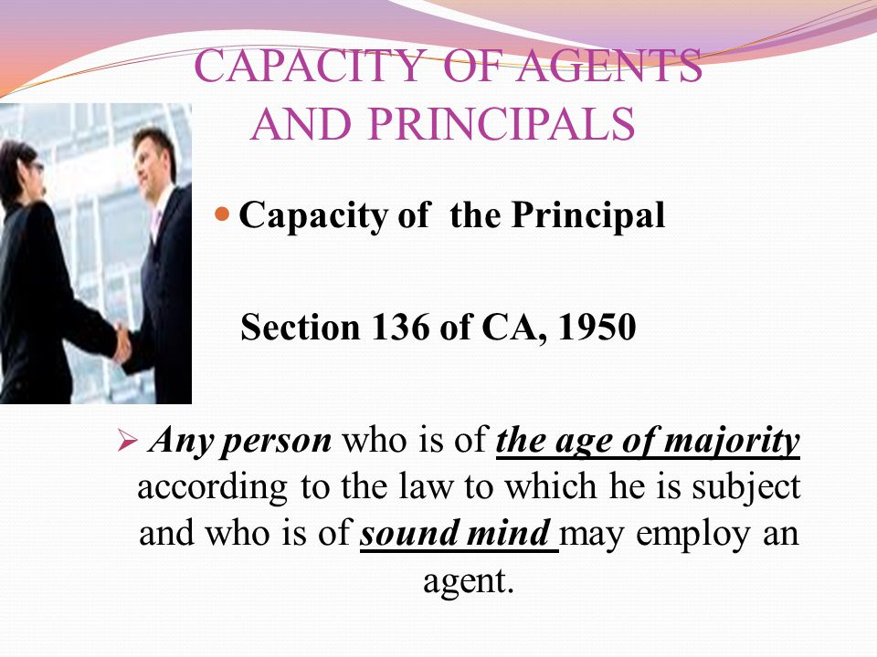 CAPACITY OF AGENTS AND PRINCIPALS Capacity of the Principal Section 136 of CA, 1950  Any person who is of the age of majority according to the law to