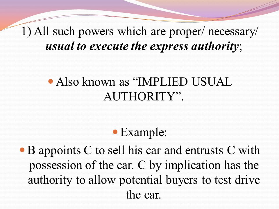 "1) All such powers which are proper/ necessary/ usual to execute the express authority; Also known as ""IMPLIED USUAL AUTHORITY"". Example: B appoints C"