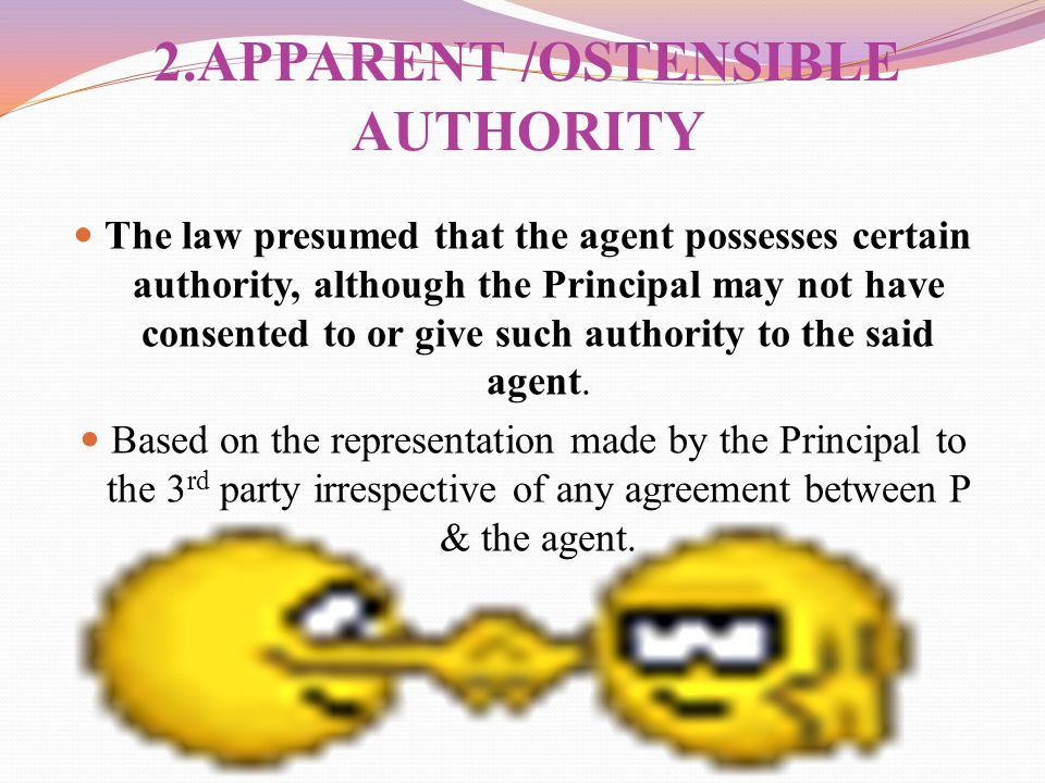 2.APPARENT /OSTENSIBLE AUTHORITY The law presumed that the agent possesses certain authority, although the Principal may not have consented to or give