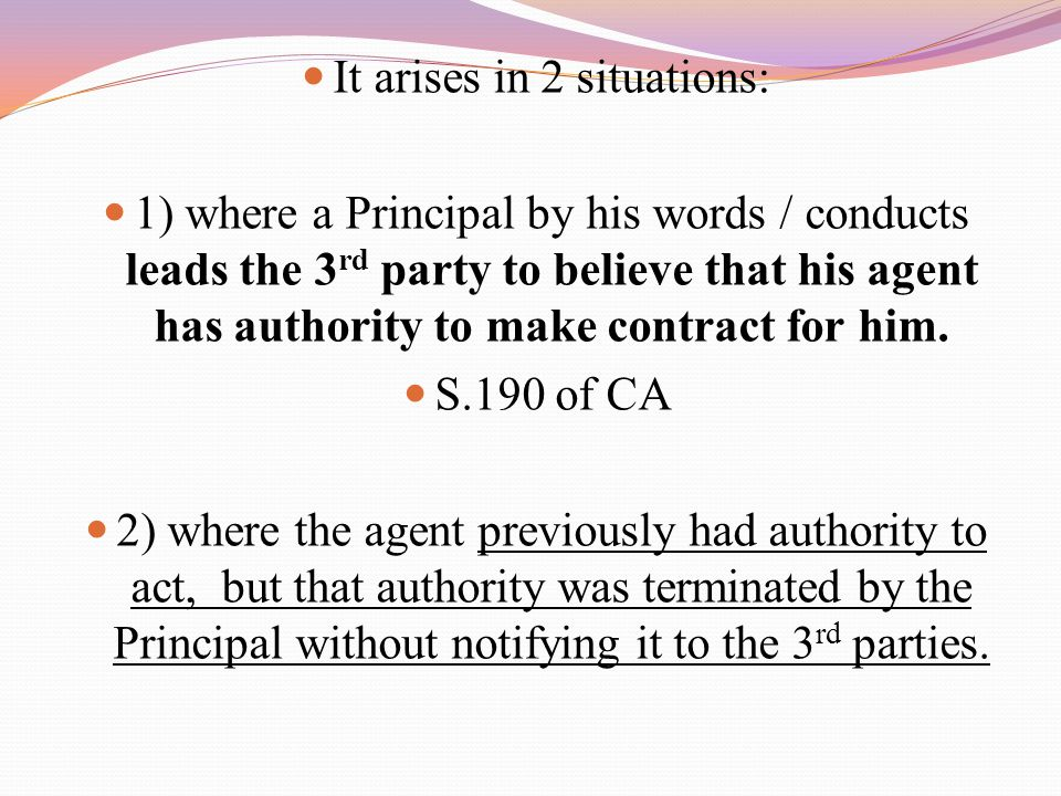 It arises in 2 situations: 1) where a Principal by his words / conducts leads the 3 rd party to believe that his agent has authority to make contract