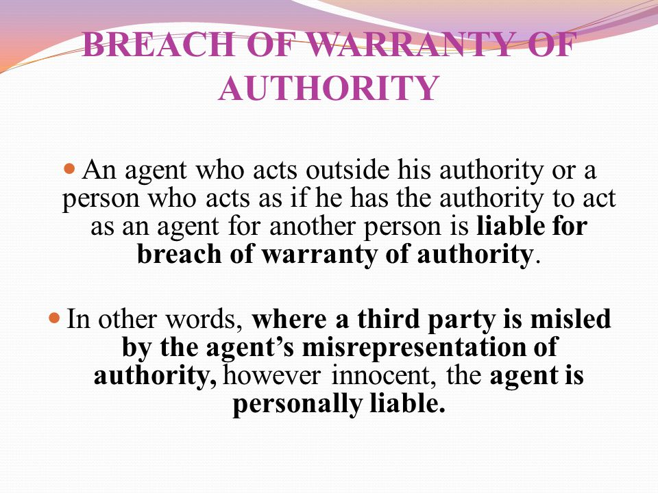 BREACH OF WARRANTY OF AUTHORITY An agent who acts outside his authority or a person who acts as if he has the authority to act as an agent for another