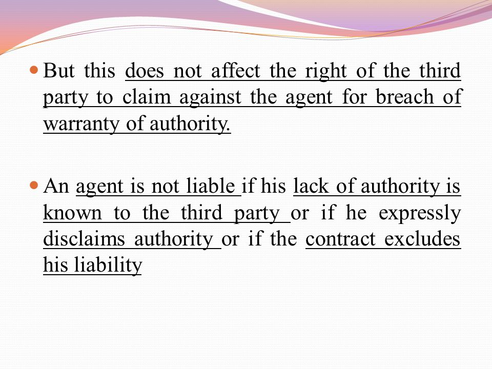But this does not affect the right of the third party to claim against the agent for breach of warranty of authority. An agent is not liable if his la