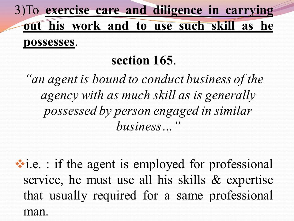 "3)To exercise care and diligence in carrying out his work and to use such skill as he possesses. section 165. ""an agent is bound to conduct business o"