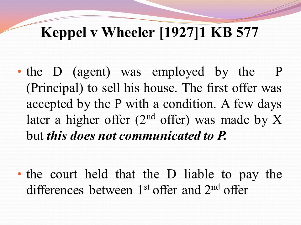 Keppel v Wheeler [1927]1 KB 577 the D (agent) was employed by the P (Principal) to sell his house. The first offer was accepted by the P with a condit