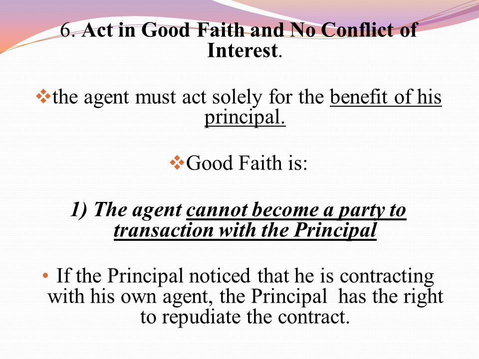 6. Act in Good Faith and No Conflict of Interest.  the agent must act solely for the benefit of his principal.  Good Faith is: 1) The agent cannot b