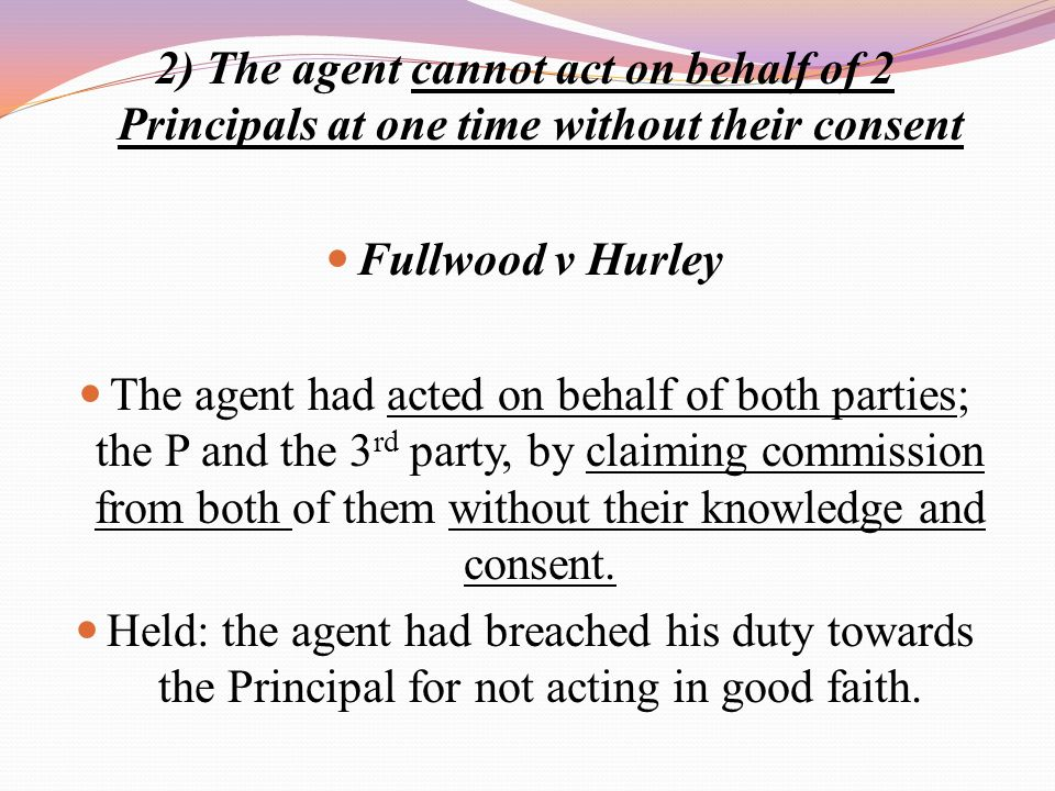 2) The agent cannot act on behalf of 2 Principals at one time without their consent Fullwood v Hurley The agent had acted on behalf of both parties; t