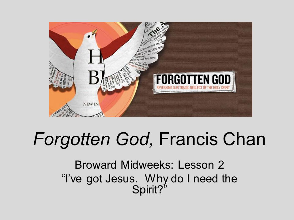 Forgotten God, Francis Chan Broward Midweeks: Lesson 2 I've got Jesus. Why do I need the Spirit?