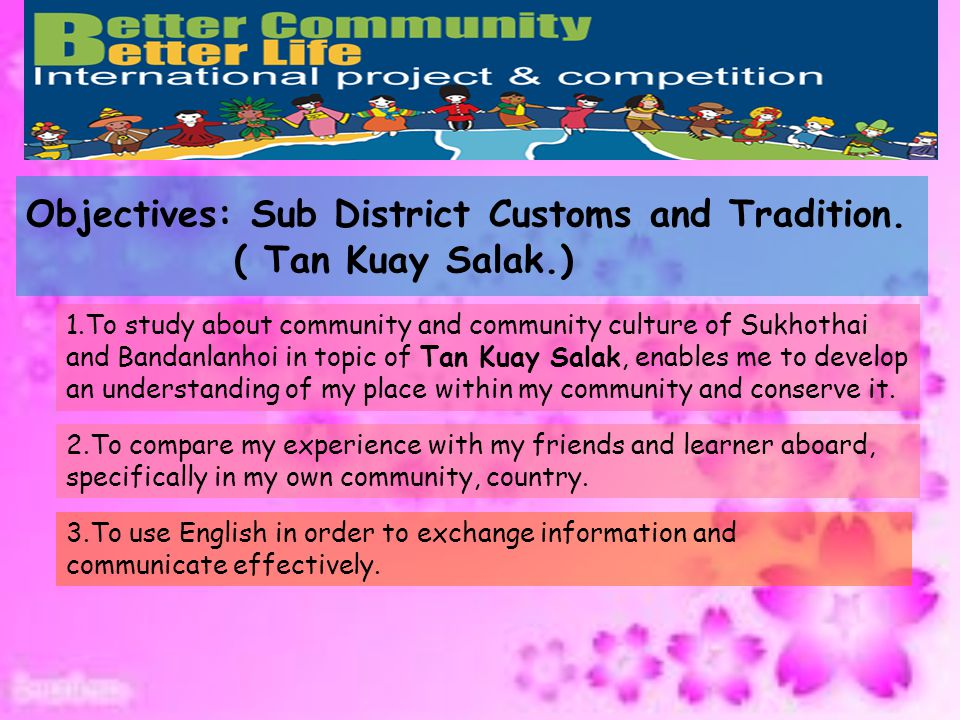 Process: Sub District Customs and Tradition.( Tan Kuay Salak.) Stage1 Study and research the tourist spots of to create the presentation (Power Point presentation, E-book or Flash) and post in http://cc.britishcouncil.org/studentdialogues/ School Projects/Better Community Better Life Stage2 Community culture investigation & survey in topic of Tan Kuay Salak.