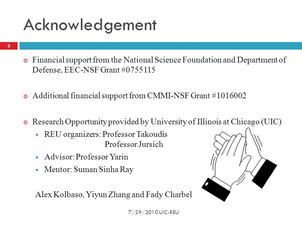 Acknowledgement Financial support from the National Science Foundation and Department of Defense, EEC-NSF Grant #0755115 Additional financial support from CMMI-NSF Grant #1016002 Research Opportunity provided by University of Illinois at Chicago (UIC) REU organizers: Professor Takoudis Professor Jursich Advisor: Professor Yarin Mentor: Suman Sinha Ray Alex Kolbaso, Yiyun Zhang and Fady Charbel 3 7/29/2010 UIC-REU
