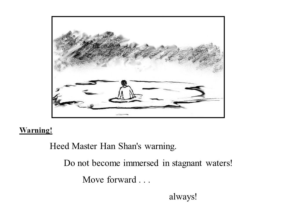 Warning! Heed Master Han Shan's warning. Do not become immersed in stagnant waters! Move forward... always!