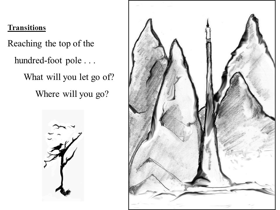 Transitions Reaching the top of the hundred-foot pole... What will you let go of? Where will you go?