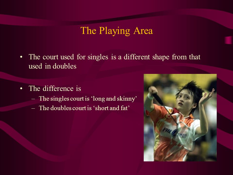 The Playing Area The court used for singles is a different shape from that used in doubles The difference is –The singles court is 'long and skinny' –The doubles court is 'short and fat'