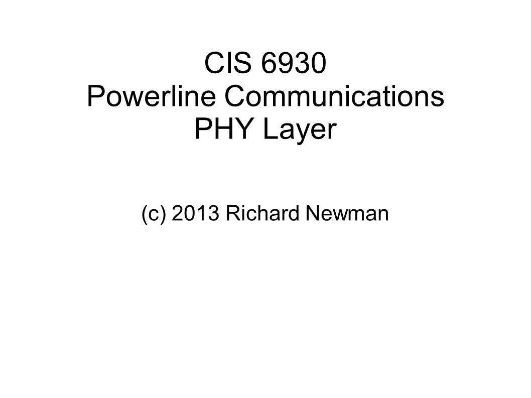 CIS 6930 Powerline Communications PHY Layer (c) 2013 Richard Newman