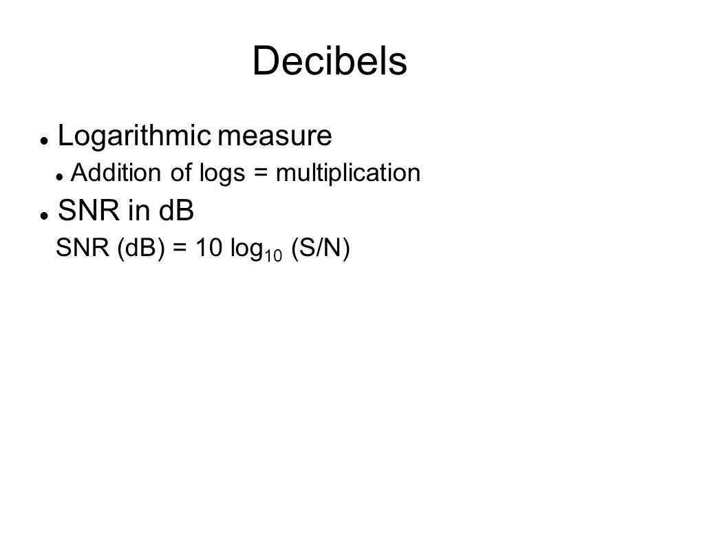 Decibels Logarithmic measure Addition of logs = multiplication SNR in dB SNR (dB) = 10 log 10 (S/N)