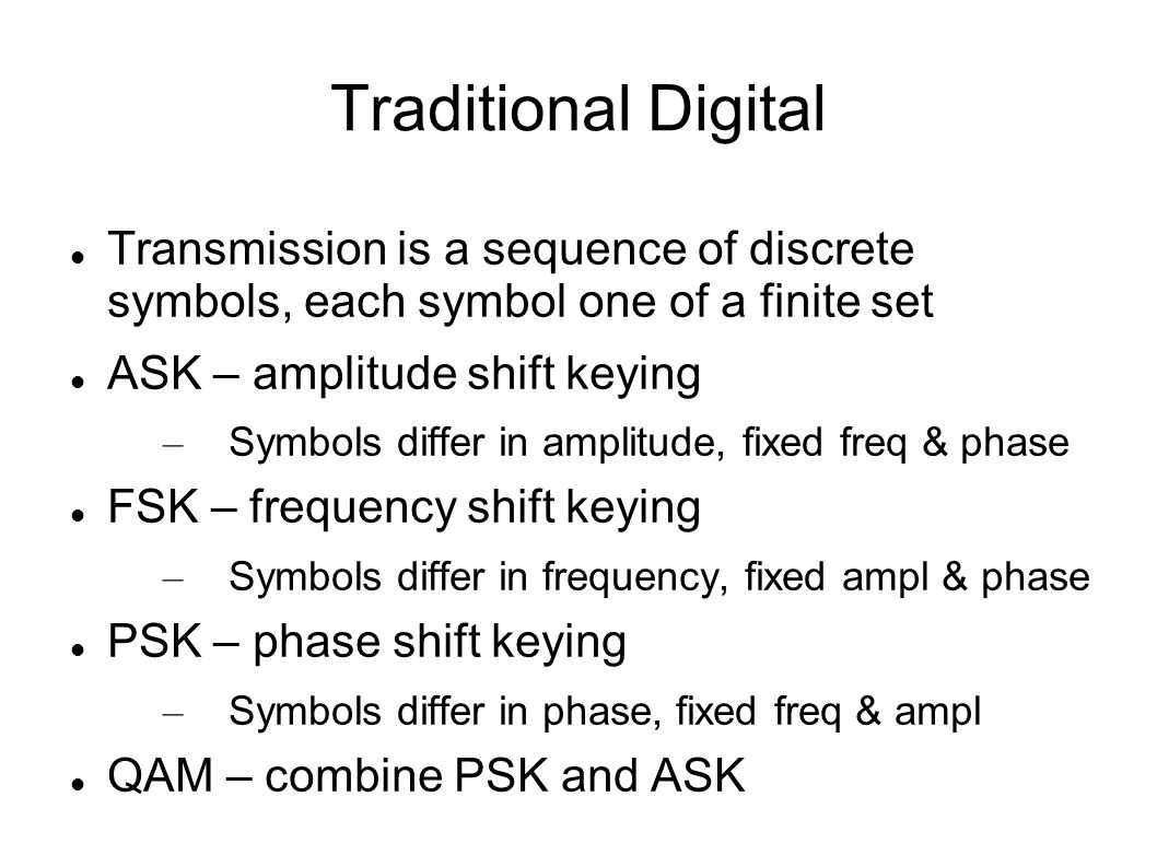 Traditional Digital Transmission is a sequence of discrete symbols, each symbol one of a finite set ASK – amplitude shift keying – Symbols differ in amplitude, fixed freq & phase FSK – frequency shift keying – Symbols differ in frequency, fixed ampl & phase PSK – phase shift keying – Symbols differ in phase, fixed freq & ampl QAM – combine PSK and ASK